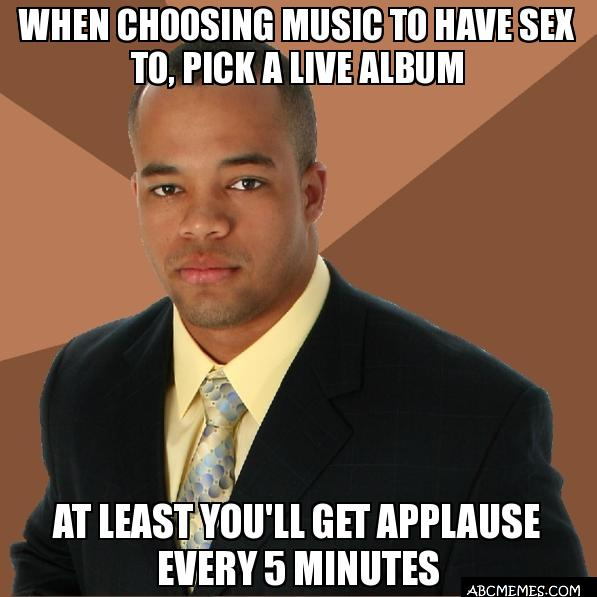 when choosing music to have sex to pick a live alb when choosing music to have sex to, pick a live album at least you&